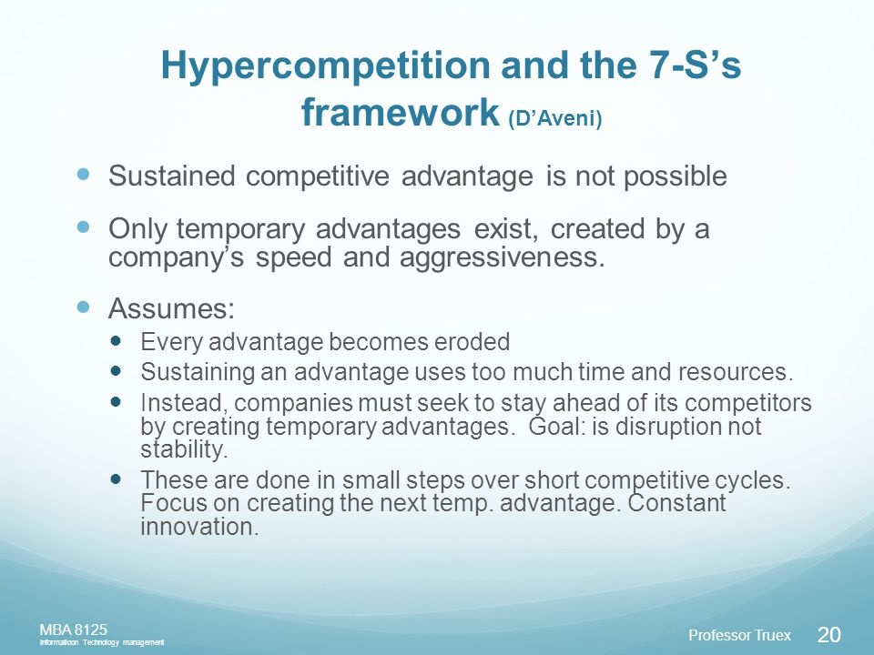 Professor Truex MBA 8125 Informatioon Technology management 20 Hypercompetition and the 7-S's framework (D'Aveni) Sustained competitive advantage is not possible Only temporary advantages exist, created by a company's speed and aggressiveness.