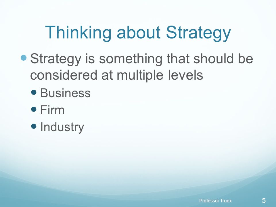Professor Truex 5 Thinking about Strategy Strategy is something that should be considered at multiple levels Business Firm Industry