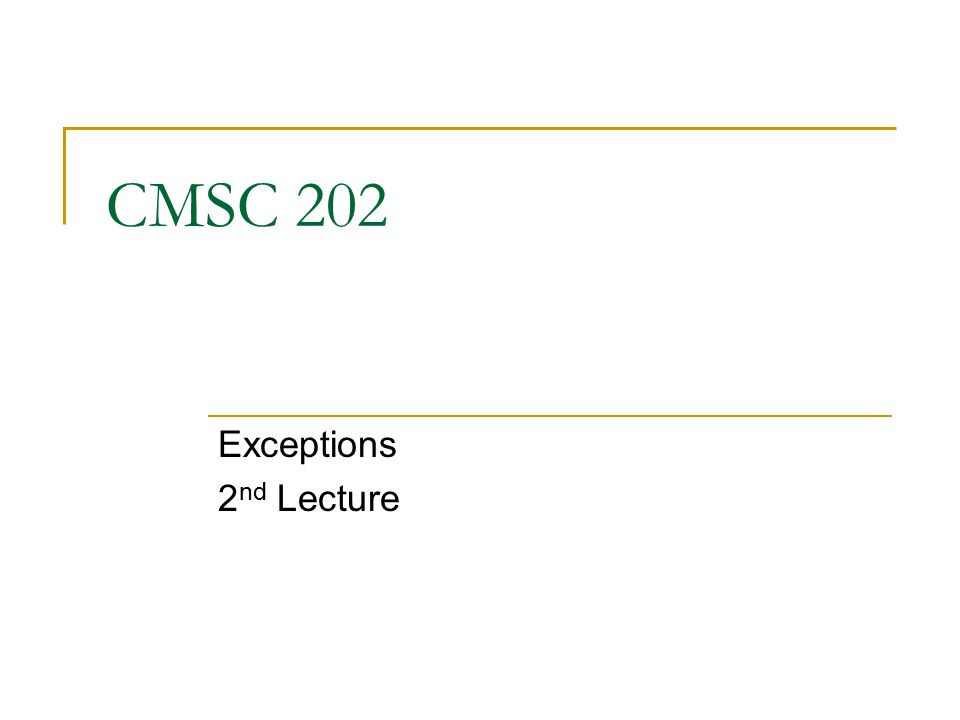 CMSC 202 Exceptions 2 nd Lecture