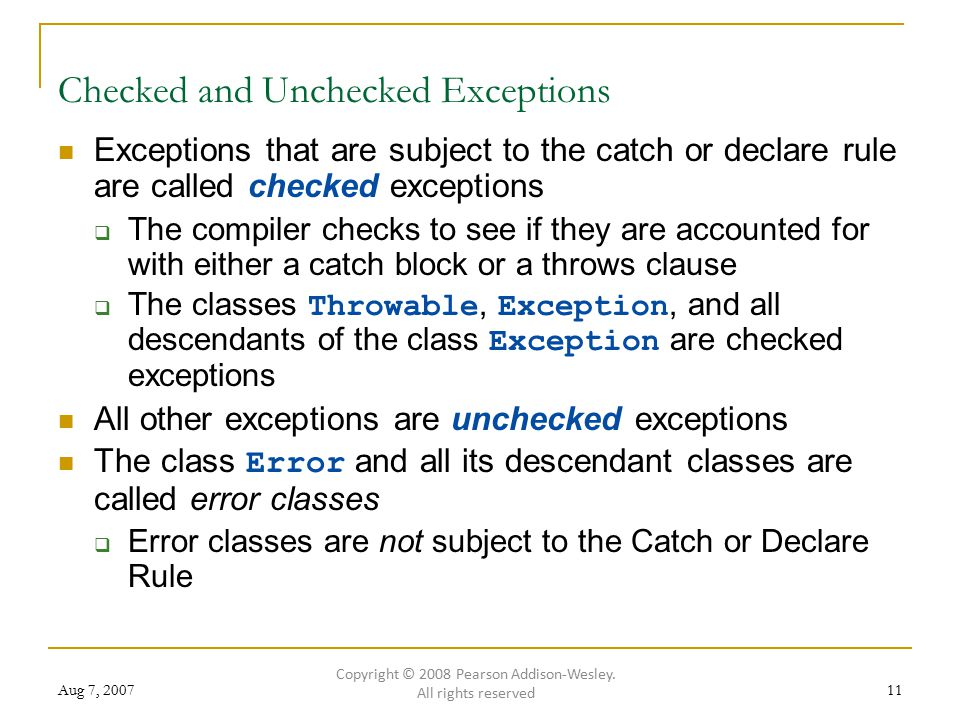 Aug 7, Checked and Unchecked Exceptions Exceptions that are subject to the catch or declare rule are called checked exceptions  The compiler checks to see if they are accounted for with either a catch block or a throws clause  The classes Throwable, Exception, and all descendants of the class Exception are checked exceptions All other exceptions are unchecked exceptions The class Error and all its descendant classes are called error classes  Error classes are not subject to the Catch or Declare Rule Copyright © 2008 Pearson Addison-Wesley.
