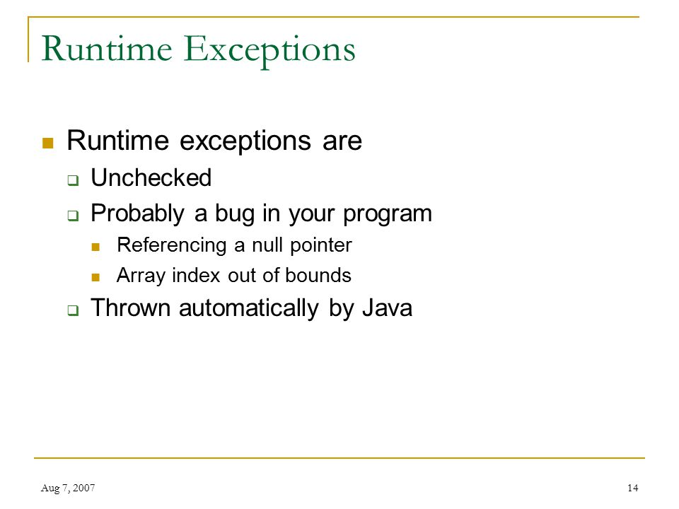 Aug 7, Runtime Exceptions Runtime exceptions are  Unchecked  Probably a bug in your program Referencing a null pointer Array index out of bounds  Thrown automatically by Java