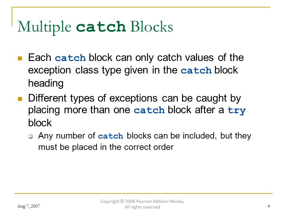 Aug 7, Multiple catch Blocks Each catch block can only catch values of the exception class type given in the catch block heading Different types of exceptions can be caught by placing more than one catch block after a try block  Any number of catch blocks can be included, but they must be placed in the correct order Copyright © 2008 Pearson Addison-Wesley.