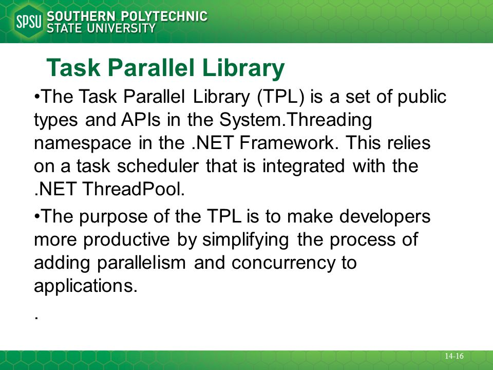 Task Parallel Library The Task Parallel Library (TPL) is a set of public types and APIs in the System.Threading namespace in the.NET Framework.