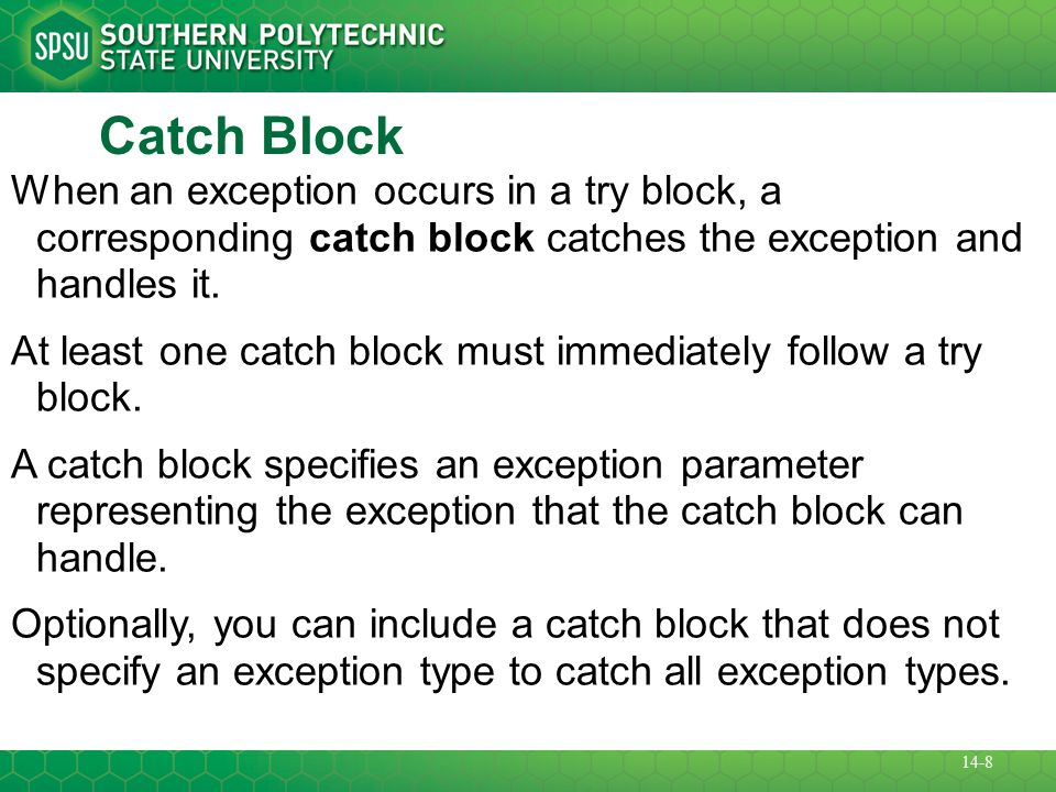Catch Block When an exception occurs in a try block, a corresponding catch block catches the exception and handles it.