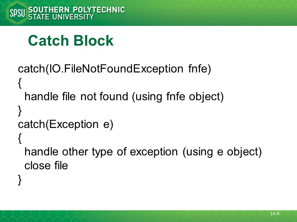 Catch Block catch(IO.FileNotFoundException fnfe) { handle file not found (using fnfe object) } catch(Exception e) { handle other type of exception (using e object) close file } 14-9