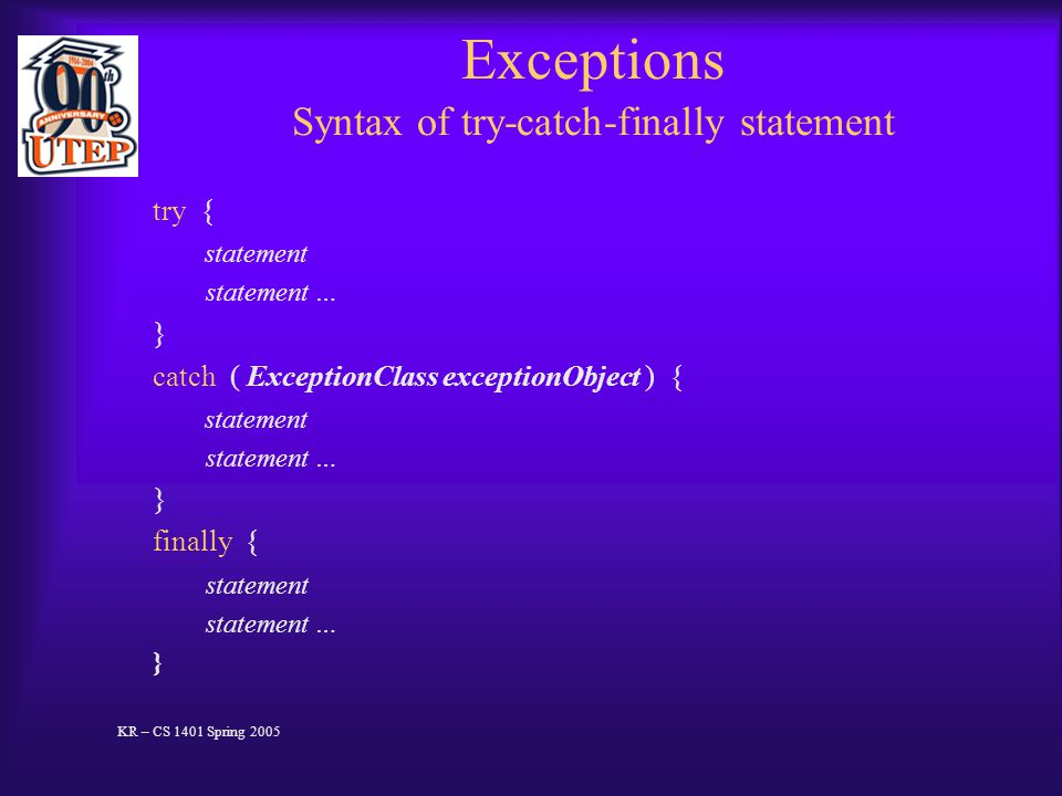 Exceptions Syntax of try-catch-finally statement try { statement statement … } catch ( ExceptionClass exceptionObject ) { statement statement … } finally { statement statement … } KR – CS 1401 Spring 2005