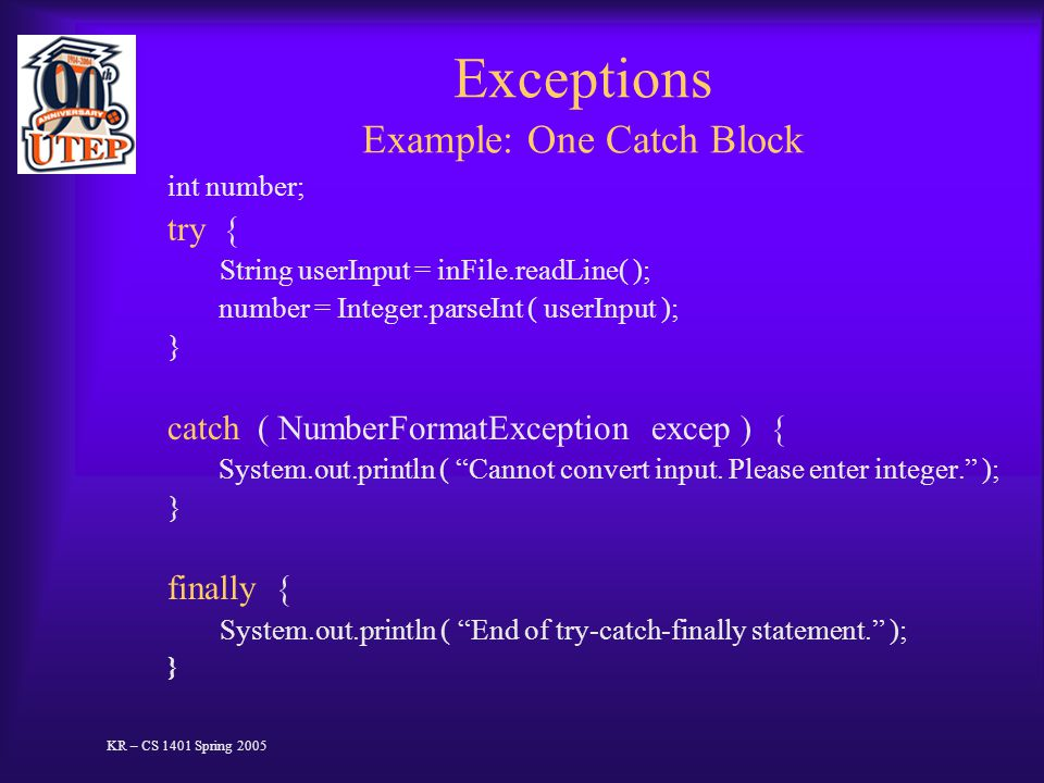 Exceptions Example: One Catch Block int number; try { String userInput = inFile.readLine( ); number = Integer.parseInt ( userInput ); } catch ( NumberFormatException excep ) { System.out.println ( Cannot convert input.