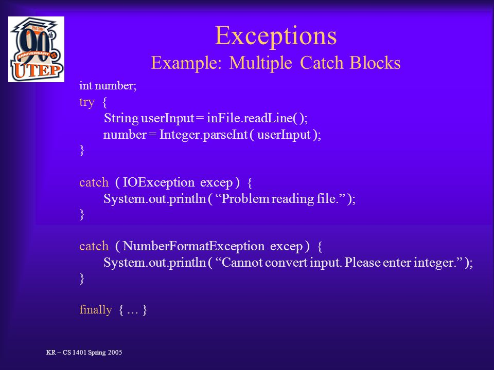 Exceptions Example: Multiple Catch Blocks int number; try { String userInput = inFile.readLine( ); number = Integer.parseInt ( userInput ); } catch ( IOException excep ) { System.out.println ( Problem reading file. ); } catch ( NumberFormatException excep ) { System.out.println ( Cannot convert input.