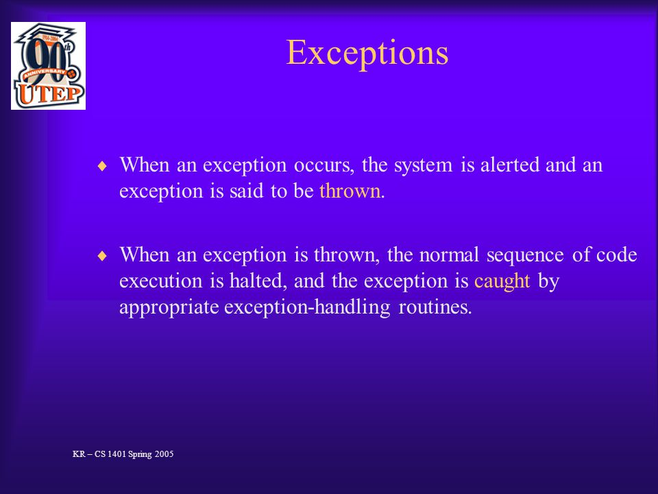 Exceptions  When an exception occurs, the system is alerted and an exception is said to be thrown.
