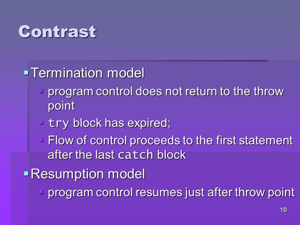 9 Termination Model of Exception Handling  When an exception occurs:  try block terminates immediately  Program control transfers to first matching catch block  try statement – consists of try block and corresponding catch and/or finally blocks