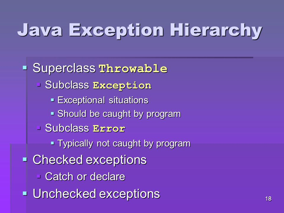 17 When to Use Exception Handling  Exception handling designed to process synchronous errors  Synchronous errors – occur when a statement executes  Asynchronous errors – occur in parallel with and independent of the program's flow of control  Avoid using exception handling as an alternate form of flow of control.