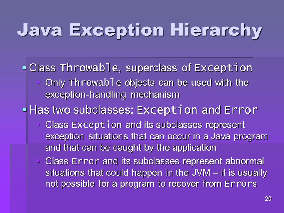 19 Java Exception Hierarchy  All exceptions inherit either directly or indirectly from class Exception  Exception classes form an inheritance hierarchy that can be extended
