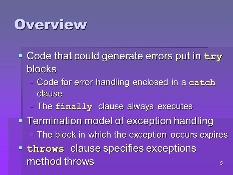 4 Overview  Exception  Indication of problem during execution  Uses of exception handling  Process exceptions from program components  Handle exceptions in a uniform manner in large projects  Remove error-handling code from main line of execution  A method detects an error and throws an exception  Exception handler processes the error  Uncaught exceptions yield adverse effects  Might terminate program execution