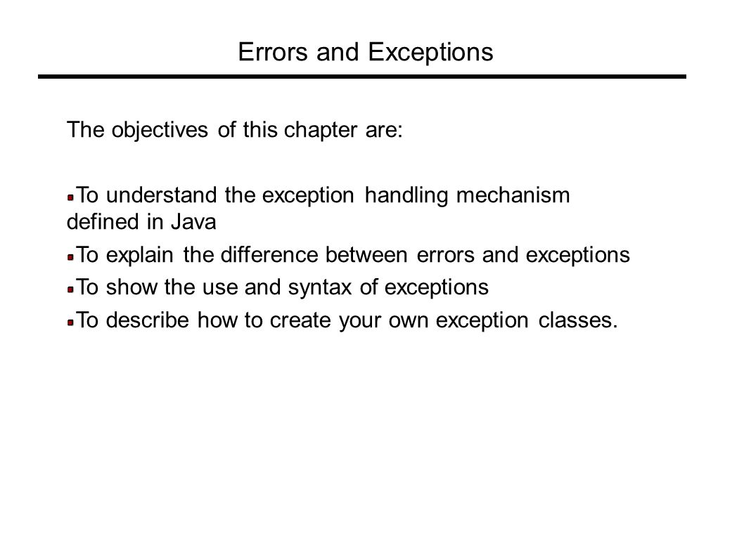 Errors and Exceptions The objectives of this chapter are: To understand the exception handling mechanism defined in Java To explain the difference between errors and exceptions To show the use and syntax of exceptions To describe how to create your own exception classes.