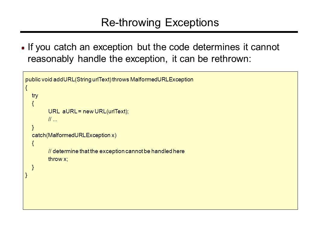 Re-throwing Exceptions If you catch an exception but the code determines it cannot reasonably handle the exception, it can be rethrown: public void addURL(String urlText) throws MalformedURLException { try { URL aURL = new URL(urlText); //...