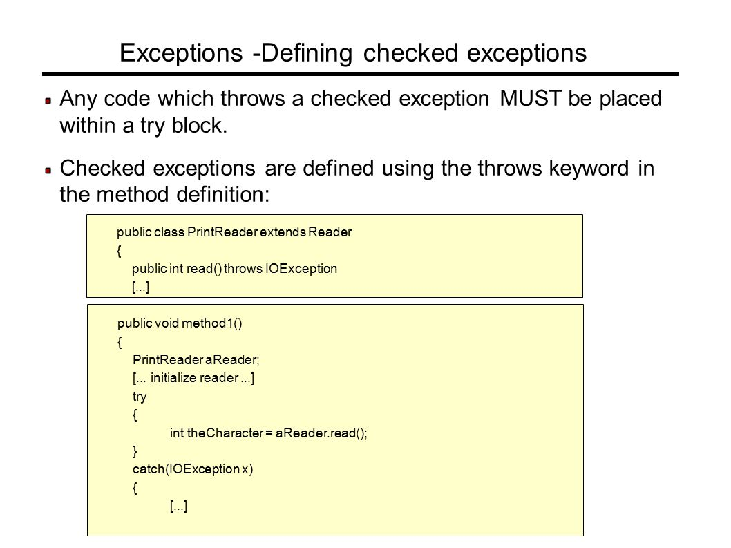 Exceptions -Defining checked exceptions Any code which throws a checked exception MUST be placed within a try block.