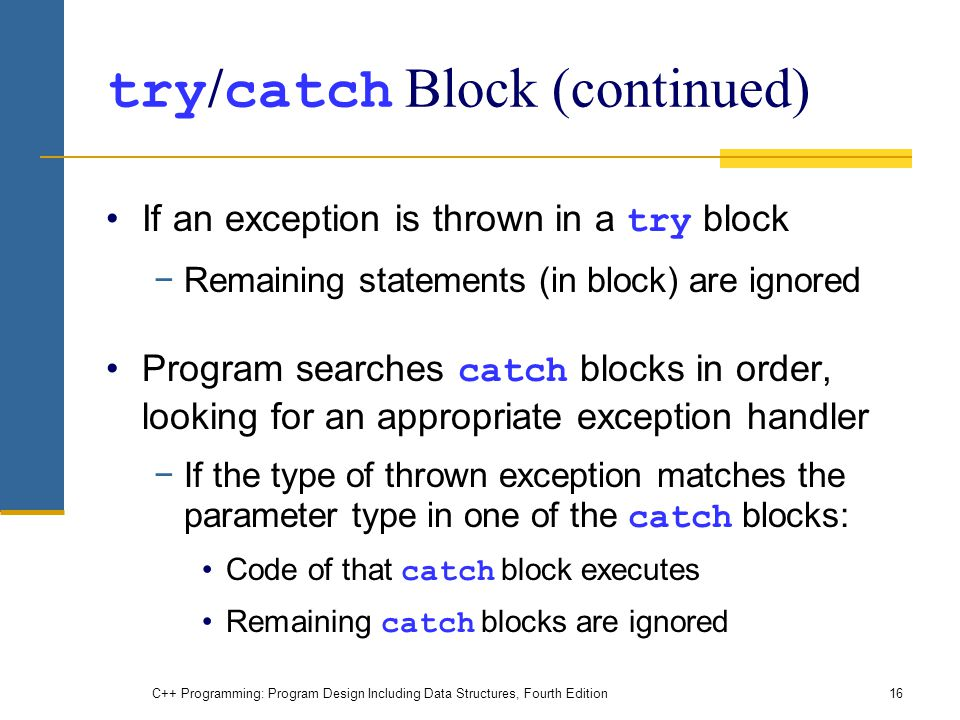 C++ Programming: Program Design Including Data Structures, Fourth Edition16 try / catch Block (continued) If an exception is thrown in a try block −Remaining statements (in block) are ignored Program searches catch blocks in order, looking for an appropriate exception handler −If the type of thrown exception matches the parameter type in one of the catch blocks: Code of that catch block executes Remaining catch blocks are ignored