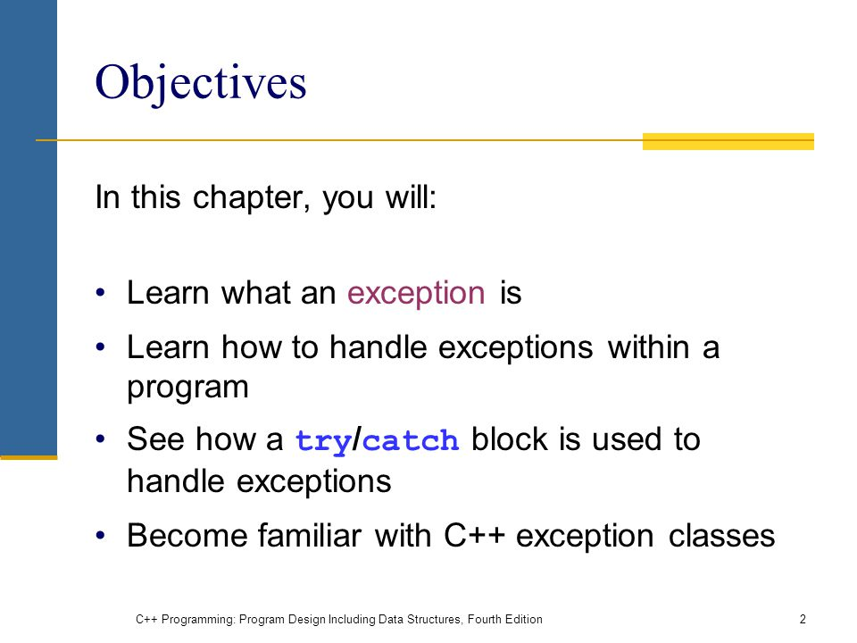 C++ Programming: Program Design Including Data Structures, Fourth Edition2 Objectives In this chapter, you will: Learn what an exception is Learn how to handle exceptions within a program See how a try / catch block is used to handle exceptions Become familiar with C++ exception classes