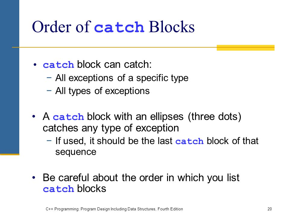 C++ Programming: Program Design Including Data Structures, Fourth Edition20 Order of catch Blocks catch block can catch: −All exceptions of a specific type −All types of exceptions A catch block with an ellipses (three dots) catches any type of exception −If used, it should be the last catch block of that sequence Be careful about the order in which you list catch blocks