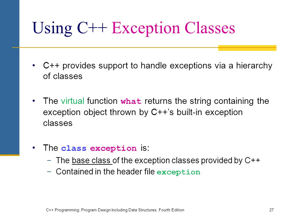 C++ Programming: Program Design Including Data Structures, Fourth Edition27 Using C++ Exception Classes C++ provides support to handle exceptions via a hierarchy of classes The virtual function what returns the string containing the exception object thrown by C++'s built-in exception classes The class exception is: −The base class of the exception classes provided by C++ −Contained in the header file exception