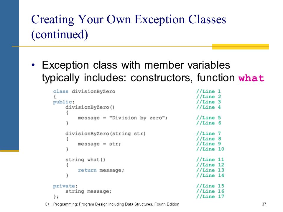 C++ Programming: Program Design Including Data Structures, Fourth Edition37 Creating Your Own Exception Classes (continued) Exception class with member variables typically includes: constructors, function what