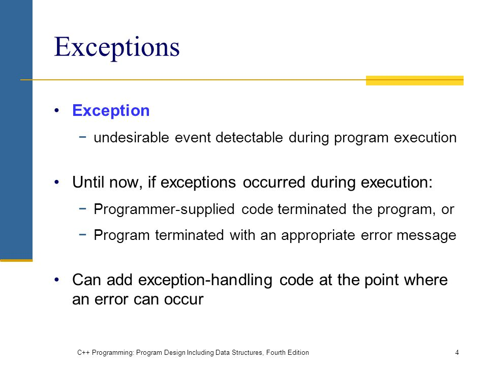 C++ Programming: Program Design Including Data Structures, Fourth Edition4 Exceptions Exception −undesirable event detectable during program execution Until now, if exceptions occurred during execution: −Programmer-supplied code terminated the program, or −Program terminated with an appropriate error message Can add exception-handling code at the point where an error can occur