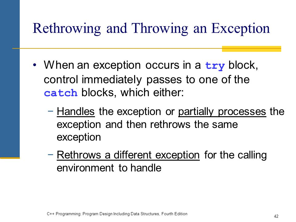 C++ Programming: Program Design Including Data Structures, Fourth Edition 42 Rethrowing and Throwing an Exception When an exception occurs in a try block, control immediately passes to one of the catch blocks, which either: −Handles the exception or partially processes the exception and then rethrows the same exception −Rethrows a different exception for the calling environment to handle