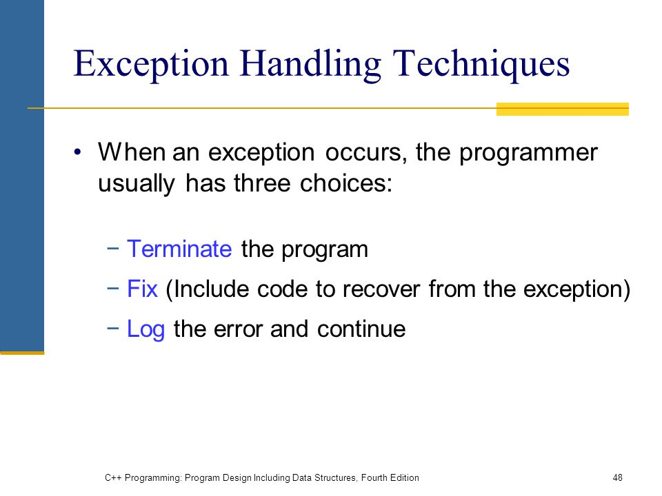 C++ Programming: Program Design Including Data Structures, Fourth Edition48 Exception Handling Techniques When an exception occurs, the programmer usually has three choices: −Terminate the program −Fix (Include code to recover from the exception) −Log the error and continue