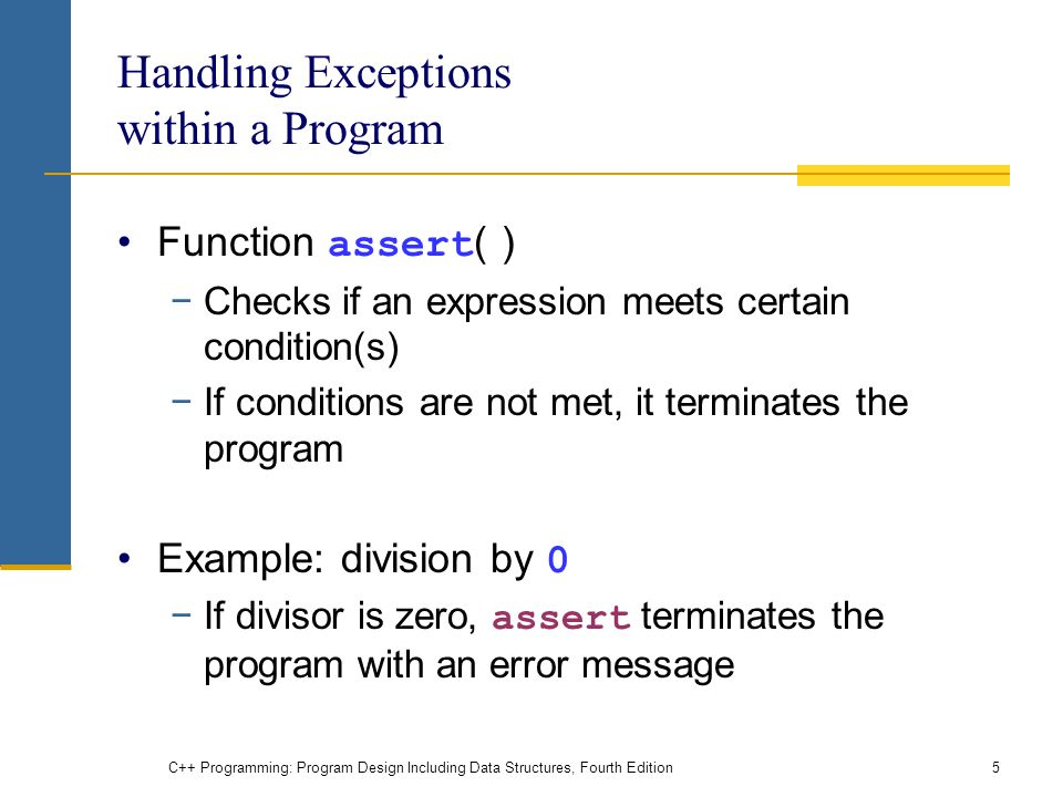 C++ Programming: Program Design Including Data Structures, Fourth Edition5 Handling Exceptions within a Program Function assert ( ) −Checks if an expression meets certain condition(s) −If conditions are not met, it terminates the program Example: division by 0 −If divisor is zero, assert terminates the program with an error message