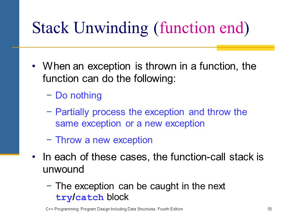 C++ Programming: Program Design Including Data Structures, Fourth Edition55 Stack Unwinding (function end) When an exception is thrown in a function, the function can do the following: −Do nothing −Partially process the exception and throw the same exception or a new exception −Throw a new exception In each of these cases, the function-call stack is unwound −The exception can be caught in the next try / catch block