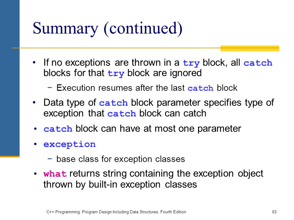 C++ Programming: Program Design Including Data Structures, Fourth Edition63 Summary (continued) If no exceptions are thrown in a try block, all catch blocks for that try block are ignored −Execution resumes after the last catch block Data type of catch block parameter specifies type of exception that catch block can catch catch block can have at most one parameter exception −base class for exception classes what returns string containing the exception object thrown by built-in exception classes
