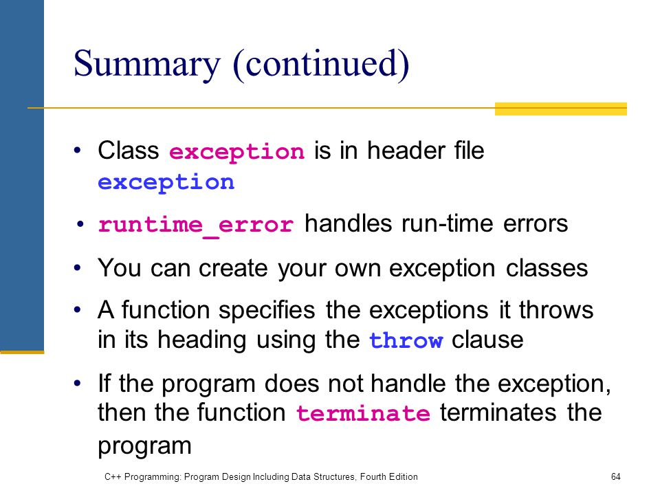 C++ Programming: Program Design Including Data Structures, Fourth Edition64 Summary (continued) Class exception is in header file exception runtime_error handles run-time errors You can create your own exception classes A function specifies the exceptions it throws in its heading using the throw clause If the program does not handle the exception, then the function terminate terminates the program
