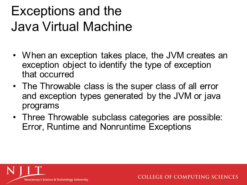 Exceptions and the Java Virtual Machine When an exception takes place, the JVM creates an exception object to identify the type of exception that occurred The Throwable class is the super class of all error and exception types generated by the JVM or java programs Three Throwable subclass categories are possible: Error, Runtime and Nonruntime Exceptions