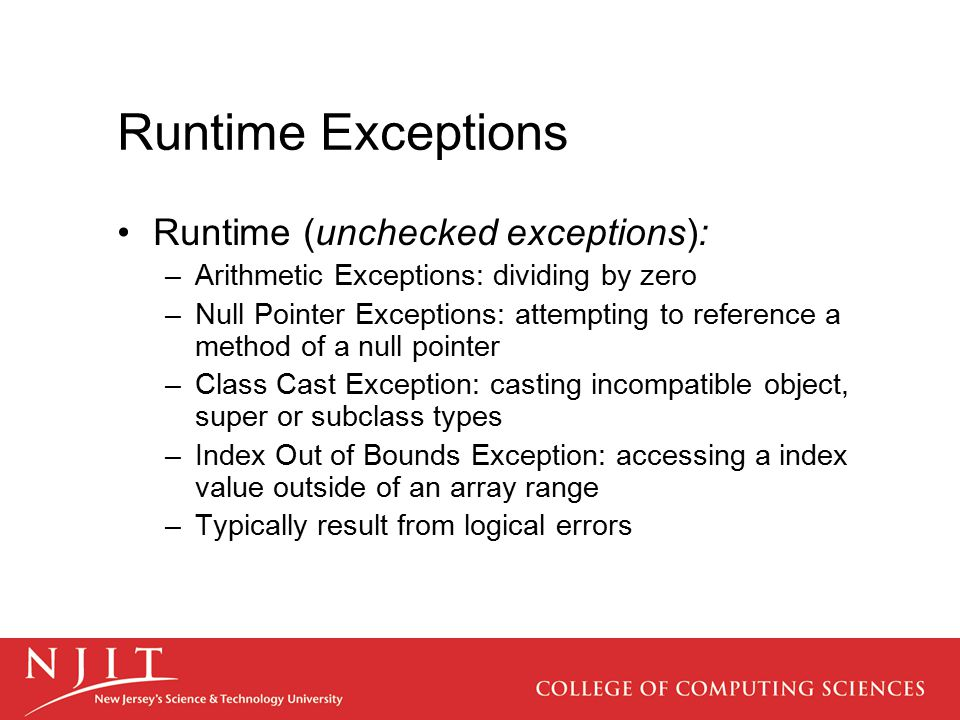 Runtime Exceptions Runtime (unchecked exceptions): –Arithmetic Exceptions: dividing by zero –Null Pointer Exceptions: attempting to reference a method of a null pointer –Class Cast Exception: casting incompatible object, super or subclass types –Index Out of Bounds Exception: accessing a index value outside of an array range –Typically result from logical errors
