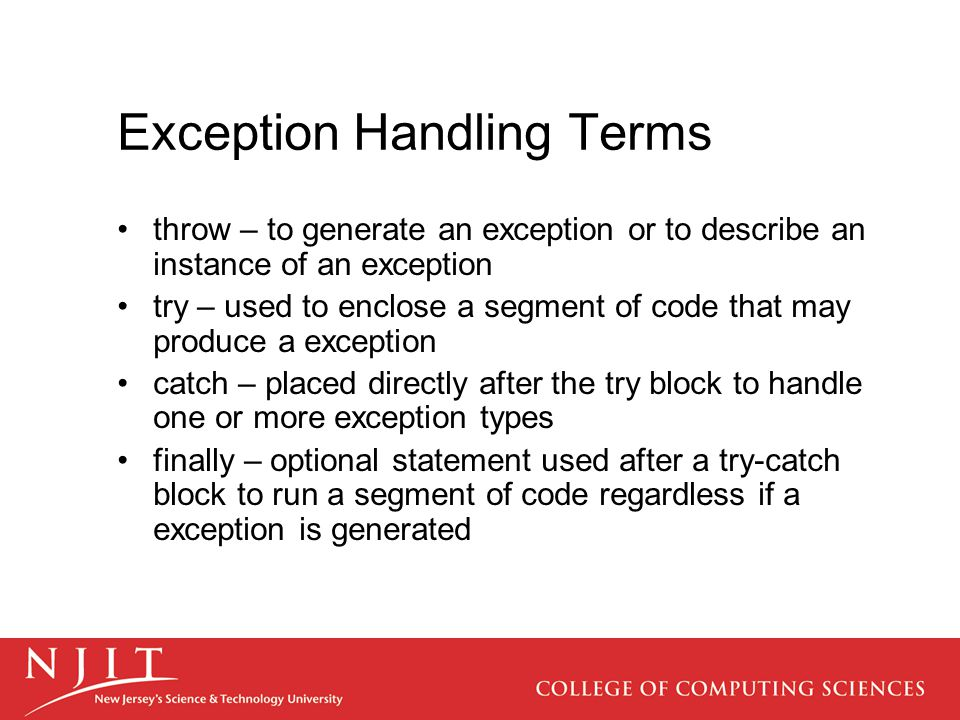 Exception Handling Terms throw – to generate an exception or to describe an instance of an exception try – used to enclose a segment of code that may produce a exception catch – placed directly after the try block to handle one or more exception types finally – optional statement used after a try-catch block to run a segment of code regardless if a exception is generated
