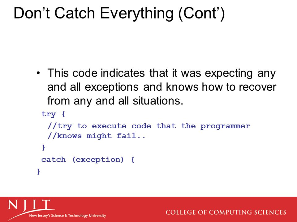 Don't Catch Everything (Cont') This code indicates that it was expecting any and all exceptions and knows how to recover from any and all situations.