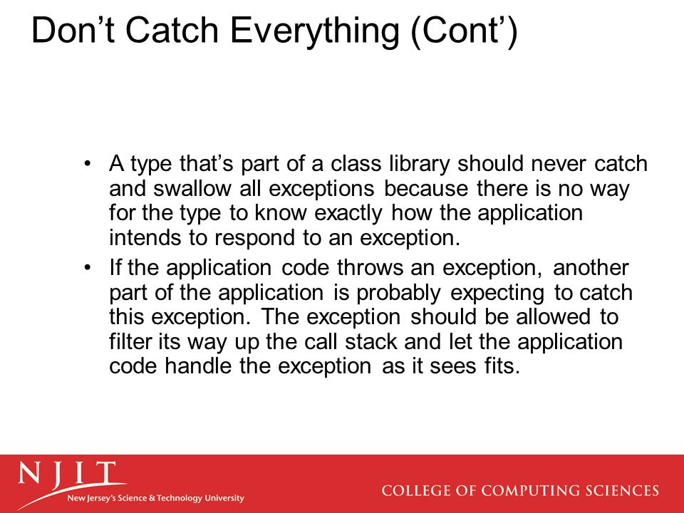 Don't Catch Everything (Cont') A type that's part of a class library should never catch and swallow all exceptions because there is no way for the type to know exactly how the application intends to respond to an exception.