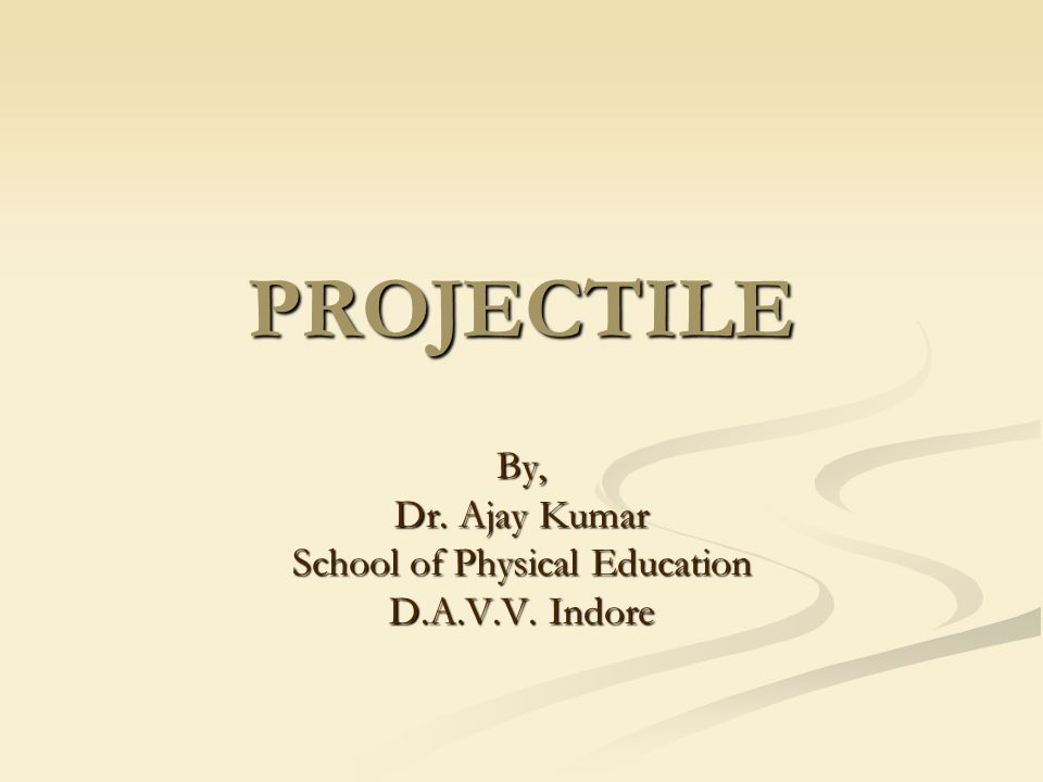 PROJECTILE By, Dr. Ajay Kumar School of Physical Education D.A.V.V. Indore