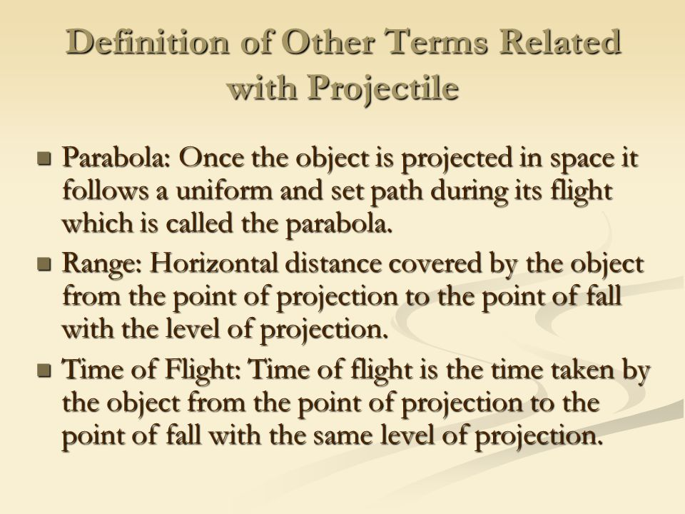 Definition of Other Terms Related with Projectile Parabola: Once the object is projected in space it follows a uniform and set path during its flight which is called the parabola.