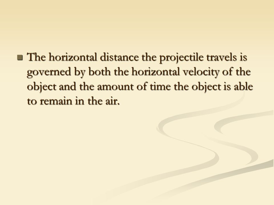 The horizontal distance the projectile travels is governed by both the horizontal velocity of the object and the amount of time the object is able to remain in the air.