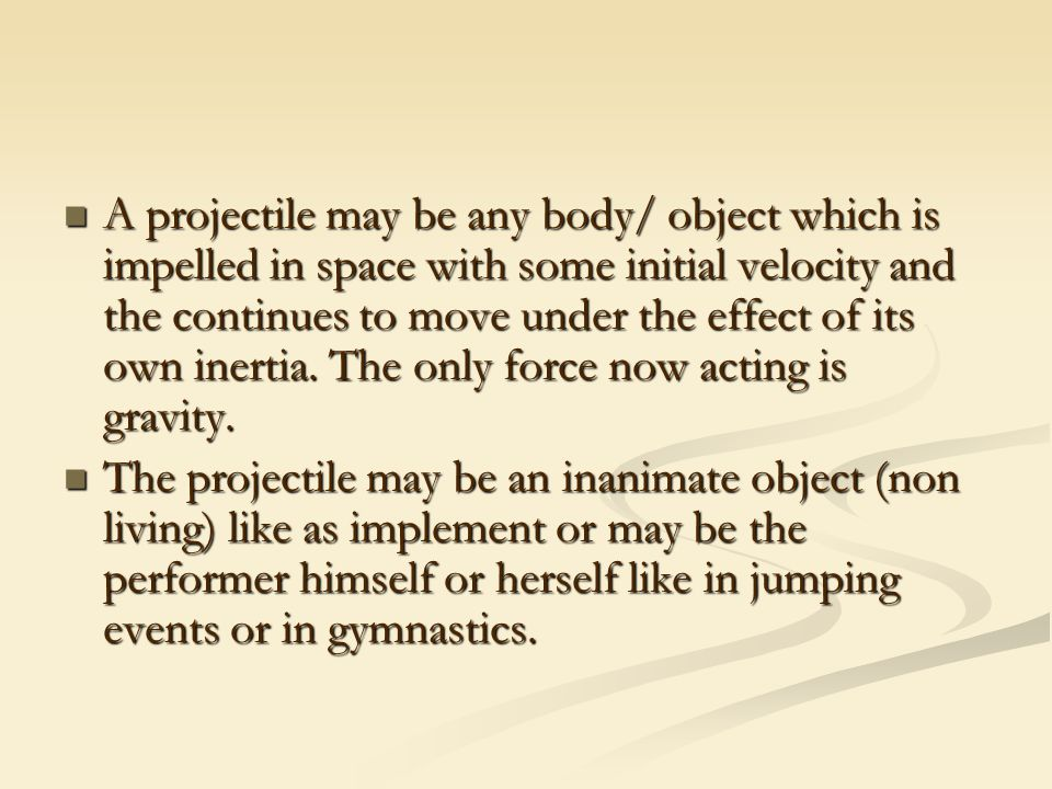 A projectile may be any body/ object which is impelled in space with some initial velocity and the continues to move under the effect of its own inertia.