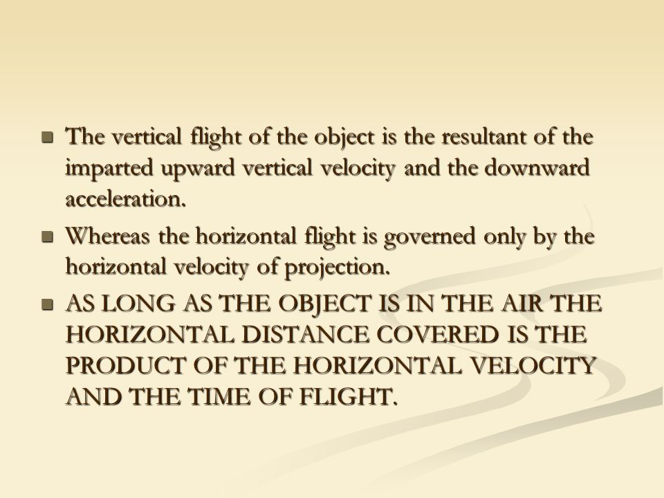 The vertical flight of the object is the resultant of the imparted upward vertical velocity and the downward acceleration.