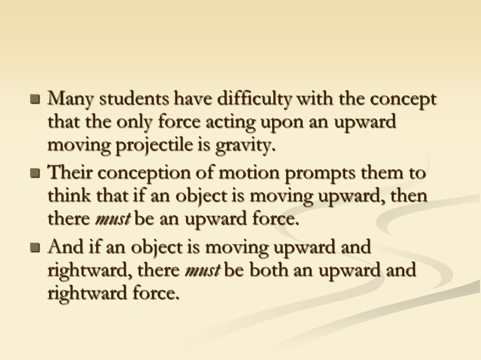 Many students have difficulty with the concept that the only force acting upon an upward moving projectile is gravity.
