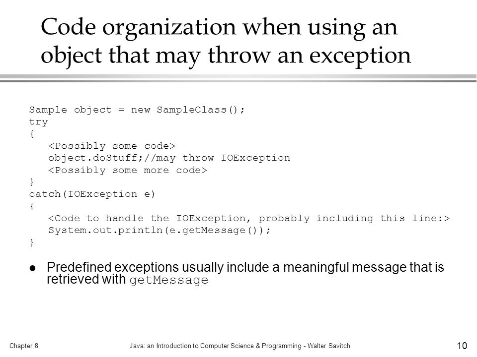 Chapter 8Java: an Introduction to Computer Science & Programming - Walter Savitch 10 Code organization when using an object that may throw an exception Sample object = new SampleClass(); try { object.doStuff;//may throw IOException } catch(IOException e) { System.out.println(e.getMessage()); } Predefined exceptions usually include a meaningful message that is retrieved with getMessage