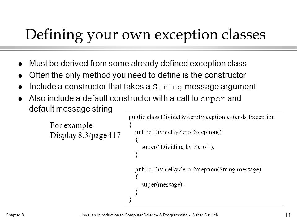 Chapter 8Java: an Introduction to Computer Science & Programming - Walter Savitch 11 Defining your own exception classes l Must be derived from some already defined exception class l Often the only method you need to define is the constructor Include a constructor that takes a String message argument Also include a default constructor with a call to super and default message string For example Display 8.3/page 417