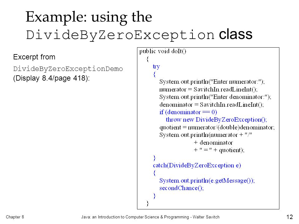 Chapter 8Java: an Introduction to Computer Science & Programming - Walter Savitch 12 Example: using the DivideByZeroException class Excerpt from DivideByZeroExceptionDemo (Display 8.4/page 418):