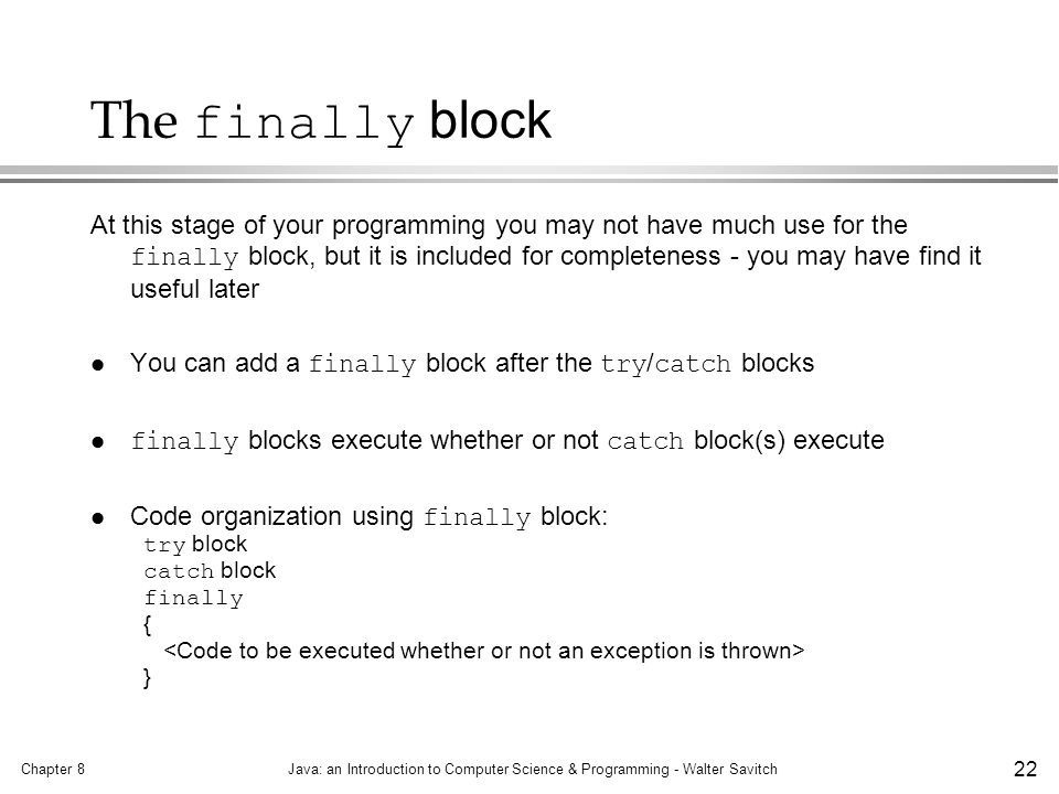 Chapter 8Java: an Introduction to Computer Science & Programming - Walter Savitch 22 The finally block At this stage of your programming you may not have much use for the finally block, but it is included for completeness - you may have find it useful later You can add a finally block after the try / catch blocks finally blocks execute whether or not catch block(s) execute Code organization using finally block: try block catch block finally { }