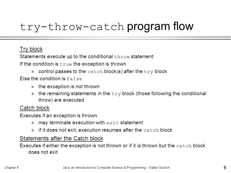 Chapter 8Java: an Introduction to Computer Science & Programming - Walter Savitch 6 try-throw-catch program flow Try block Statements execute up to the conditional throw statement If the condition is true the exception is thrown »control passes to the catch block(s) after the try block Else the condition is false »the exception is not thrown »the remaining statements in the try block (those following the conditional throw) are executed Catch block Executes if an exception is thrown »may terminate execution with exit statement »if it does not exit, execution resumes after the catch block Statements after the Catch block Executes if either the exception is not thrown or if it is thrown but the catch block does not exit