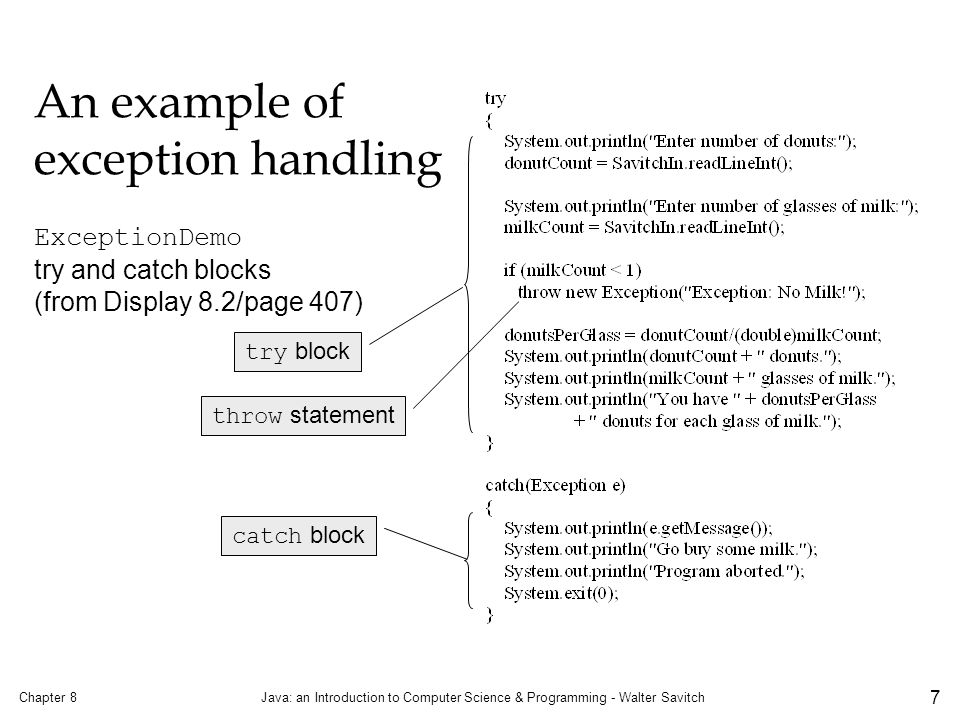 An example of exception handling Chapter 8Java: an Introduction to Computer Science & Programming - Walter Savitch 7 ExceptionDemo try and catch blocks (from Display 8.2/page 407) try block throw statement catch block