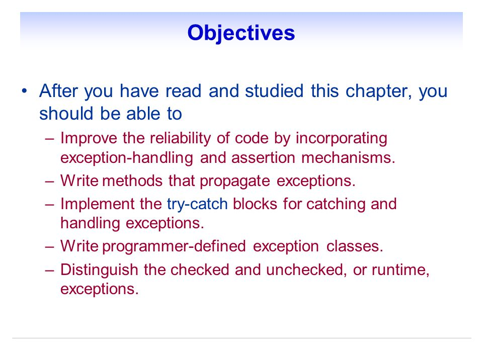 Objectives After you have read and studied this chapter, you should be able to –Improve the reliability of code by incorporating exception-handling and assertion mechanisms.